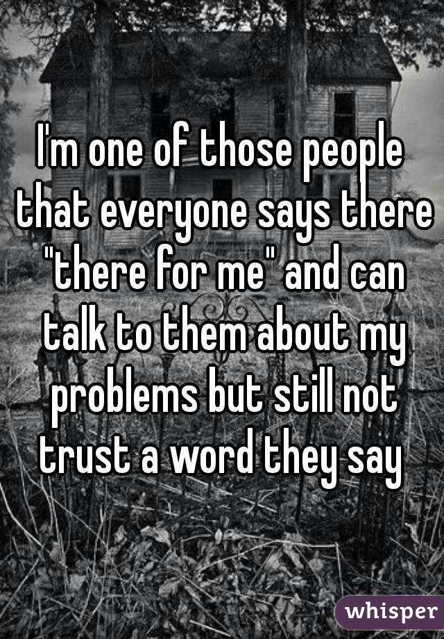 """I'm one of those people that everyone says there """"there for me"""" and can talk to them about my problems but still not trust a word they say"""