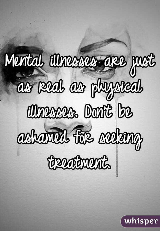Mental illnesses are just as real as physical illnesses. Don't be ashamed for seeking treatment.
