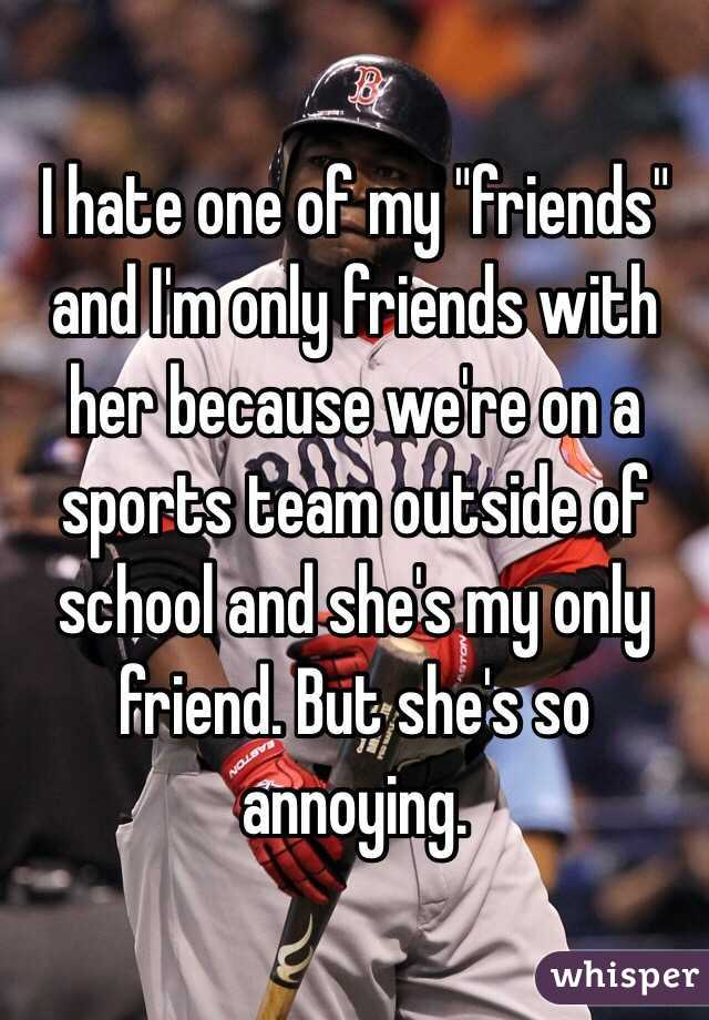 """I hate one of my """"friends"""" and I'm only friends with her because we're on a sports team outside of school and she's my only friend. But she's so annoying."""