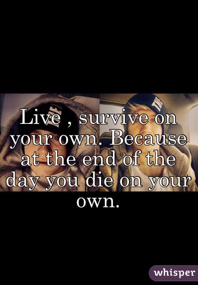 Live , survive on your own. Because at the end of the day you die on your own.