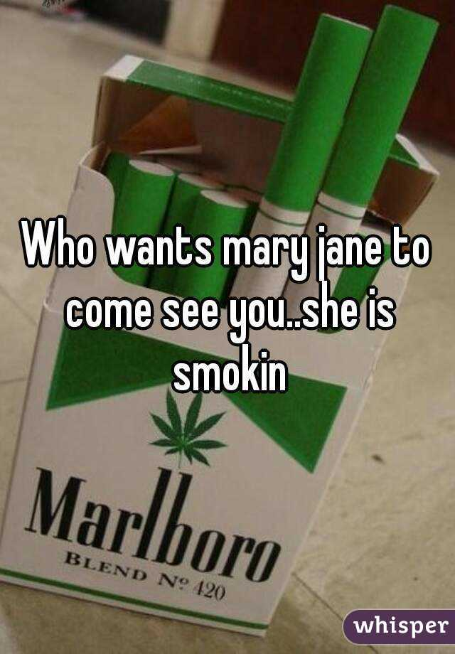 Who wants mary jane to come see you..she is smokin
