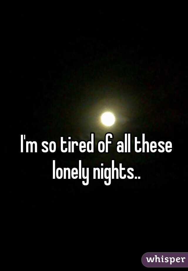 I'm so tired of all these lonely nights..