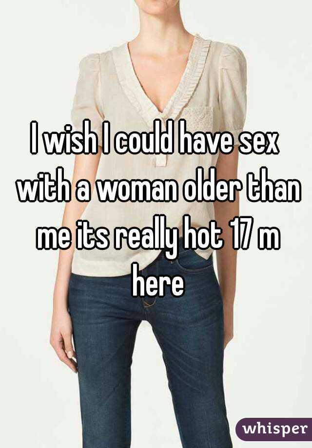 I wish I could have sex with a woman older than me its really hot 17 m here
