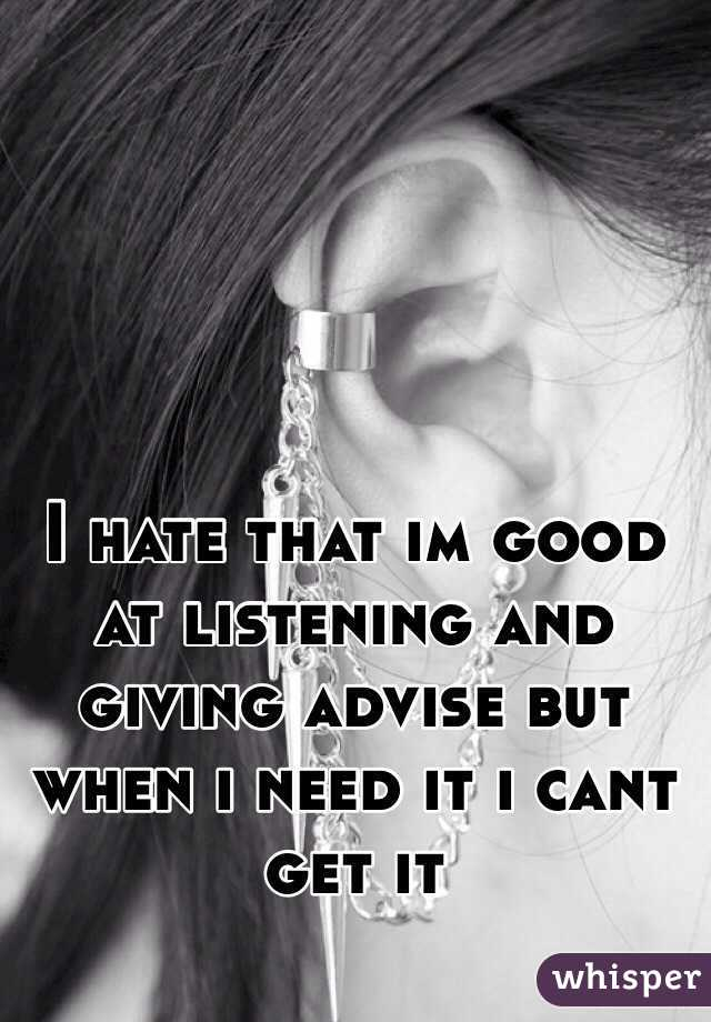 I hate that im good at listening and giving advise but when i need it i cant get it