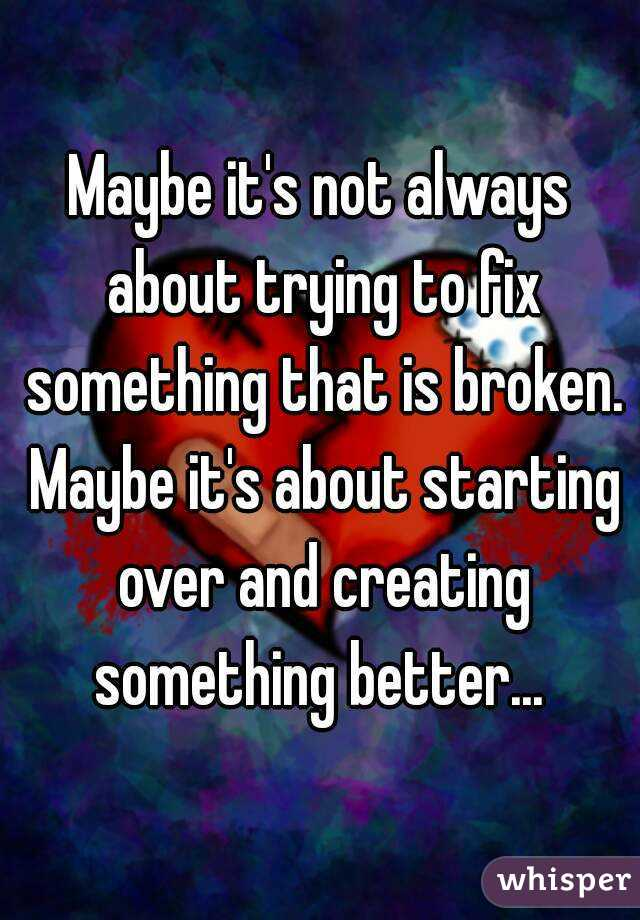 Maybe it's not always about trying to fix something that is broken. Maybe it's about starting over and creating something better...