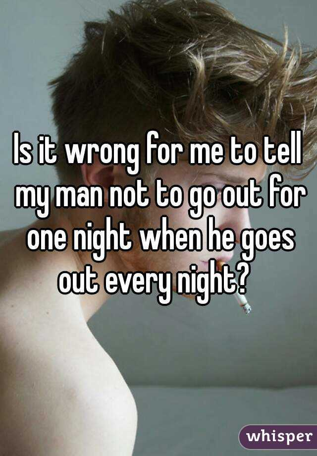 Is it wrong for me to tell my man not to go out for one night when he goes out every night?