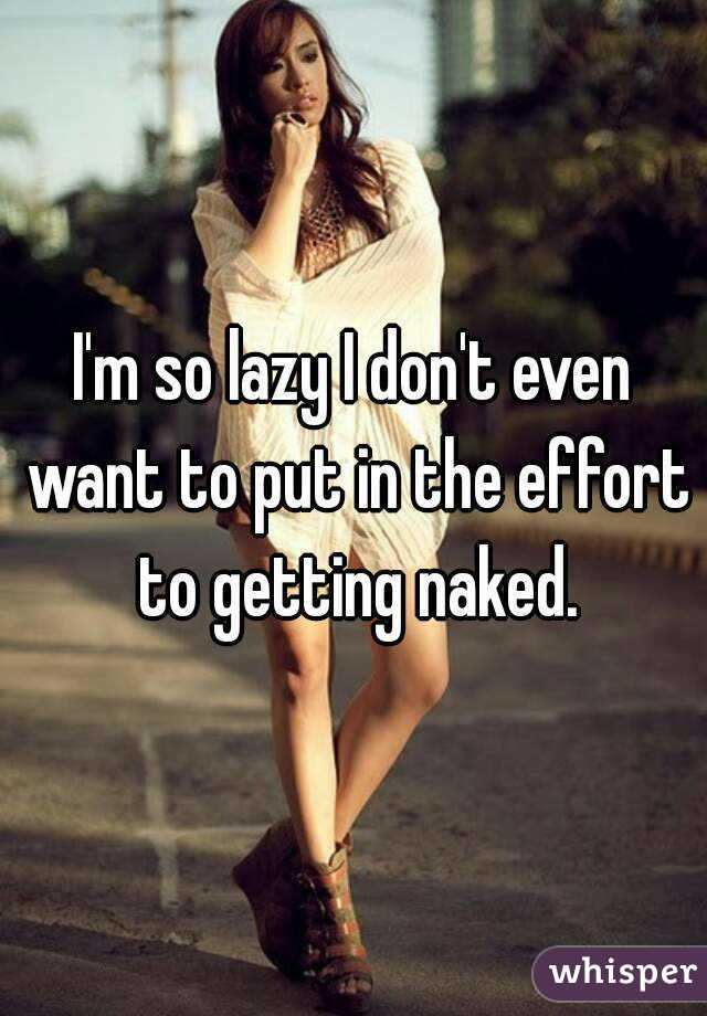 I'm so lazy I don't even want to put in the effort to getting naked.