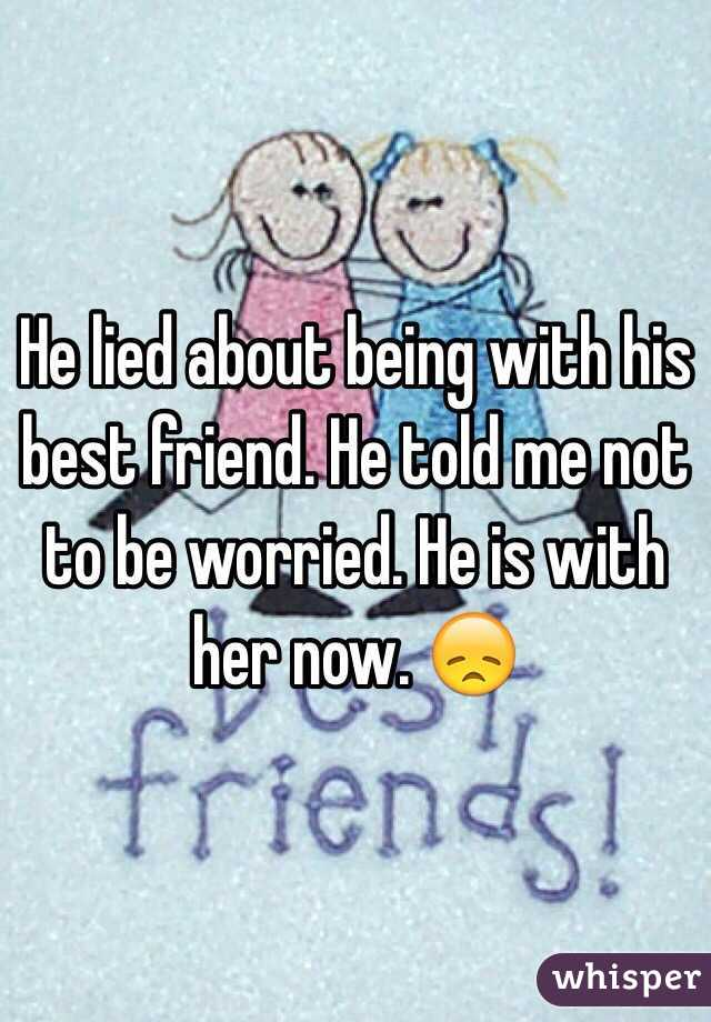 He lied about being with his best friend. He told me not to be worried. He is with her now. 😞