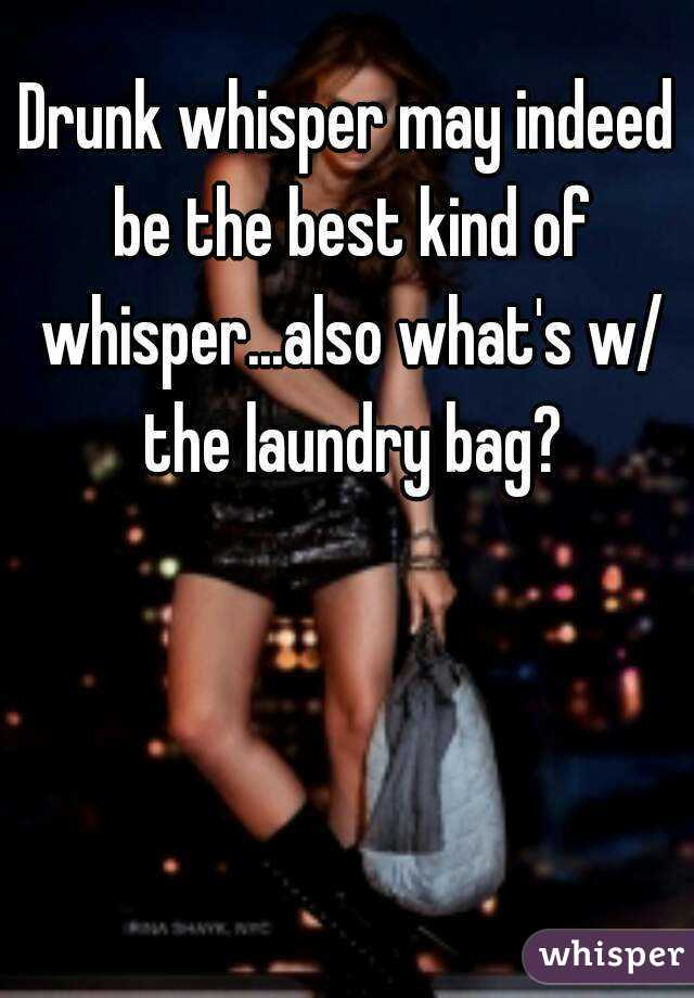 Drunk whisper may indeed be the best kind of whisper...also what's w/ the laundry bag?