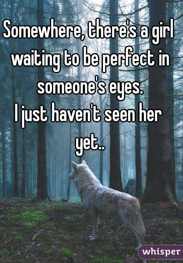 Somewhere, there's a girl waiting to be perfect in someone's eyes. I just haven't seen her yet..