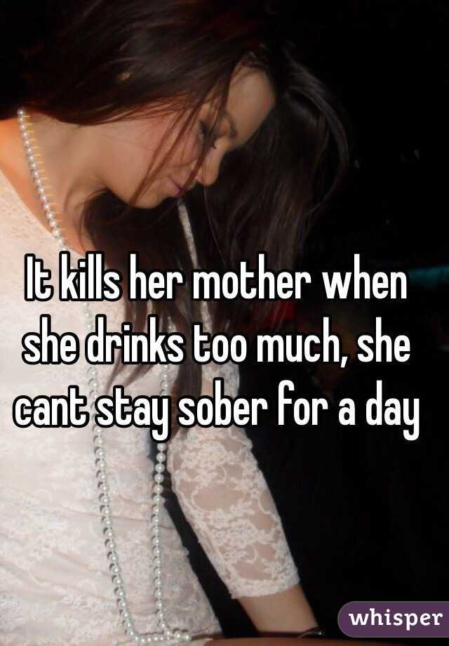 It kills her mother when she drinks too much, she cant stay sober for a day