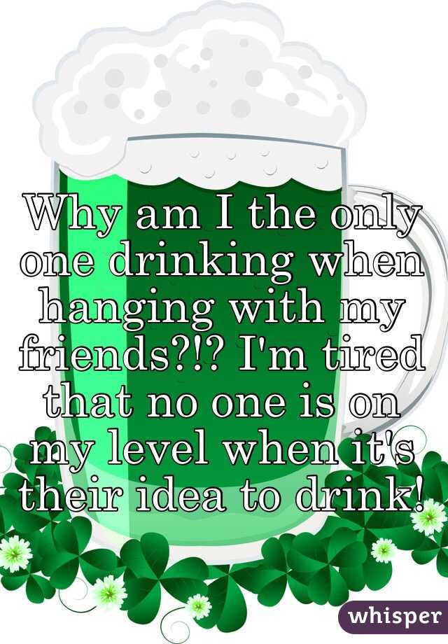 Why am I the only one drinking when hanging with my friends?!? I'm tired that no one is on my level when it's their idea to drink!