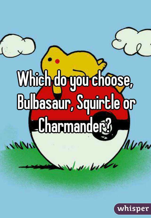 Which do you choose, Bulbasaur, Squirtle or Charmander?