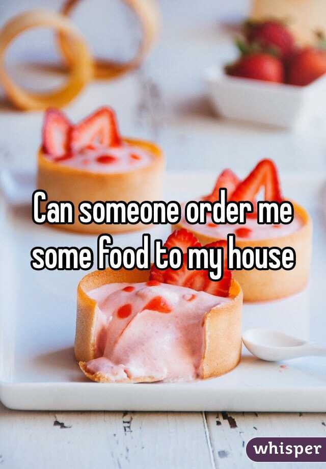 Can someone order me some food to my house