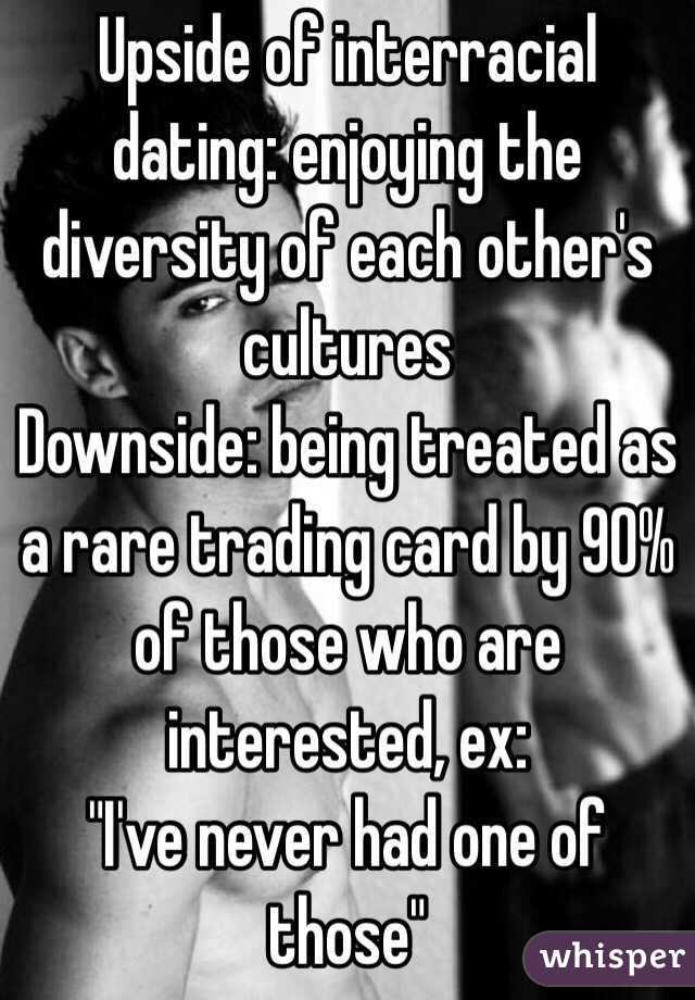 "Upside of interracial dating: enjoying the diversity of each other's cultures Downside: being treated as a rare trading card by 90% of those who are interested, ex: ""I've never had one of those"""