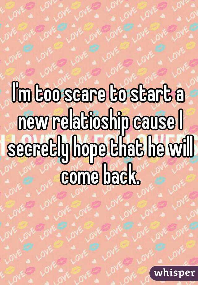 I'm too scare to start a new relatioship cause I secretly hope that he will come back.