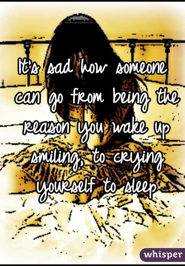 It's sad how someone can go from being the reason you wake up smiling, to crying yourself to sleep