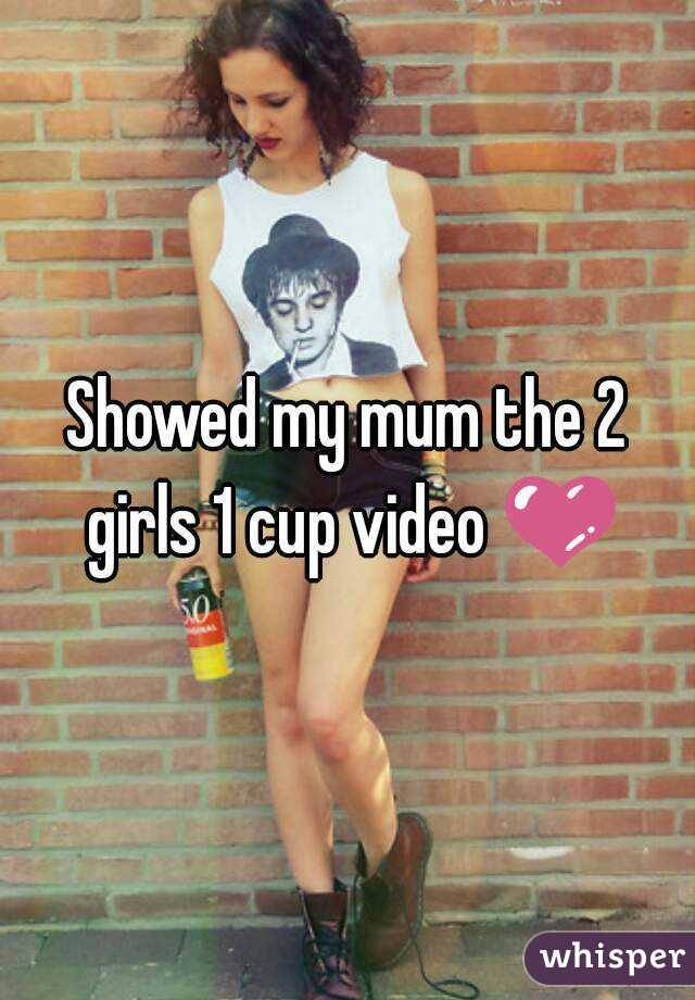 Showed my mum the 2 girls 1 cup video 💜