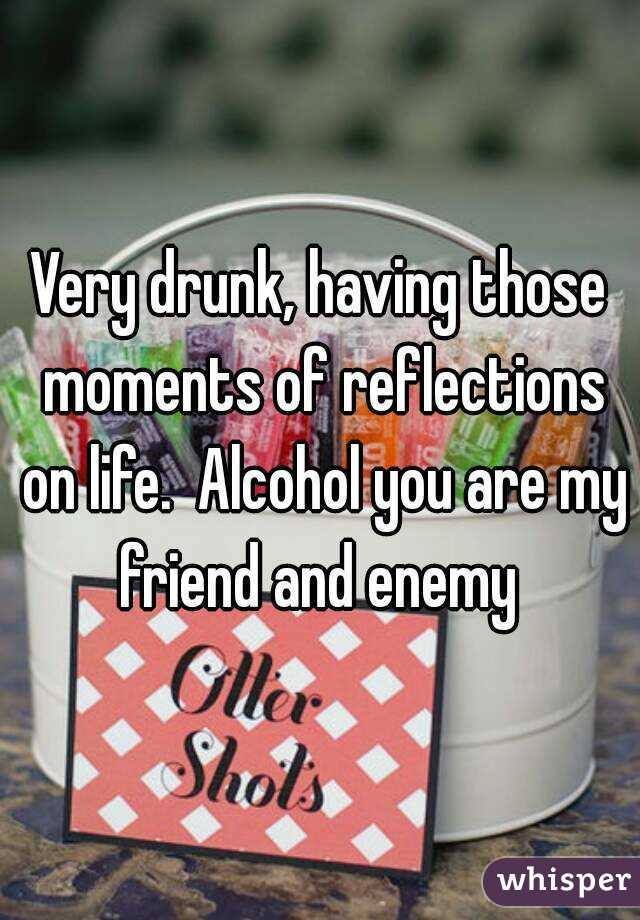 Very drunk, having those moments of reflections on life.  Alcohol you are my friend and enemy
