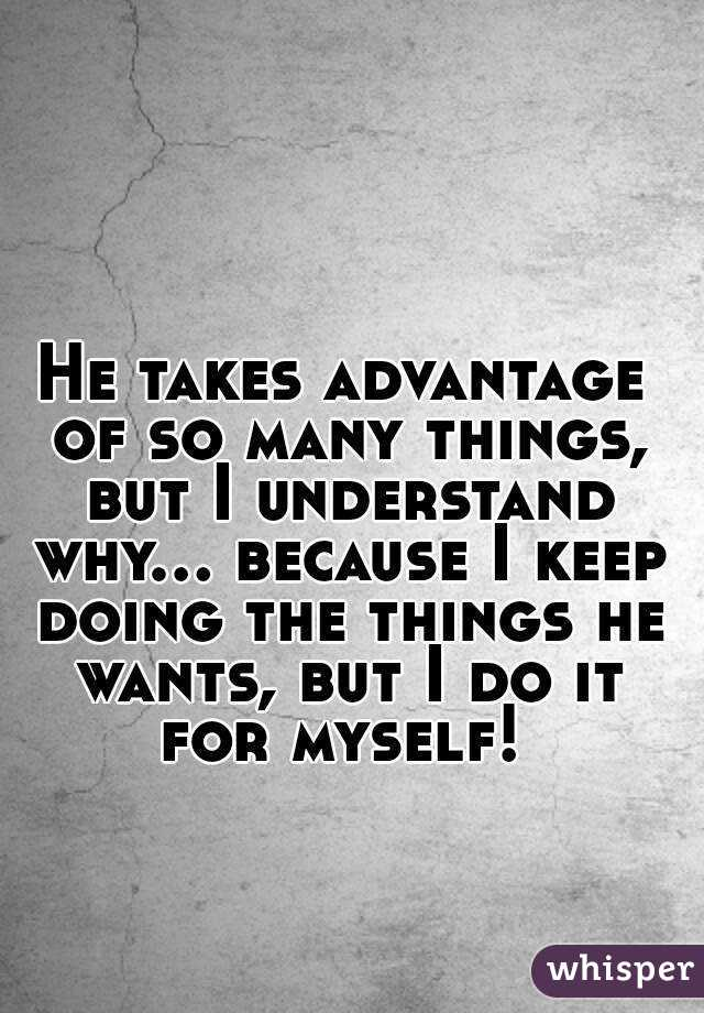 He takes advantage of so many things, but I understand why... because I keep doing the things he wants, but I do it for myself!