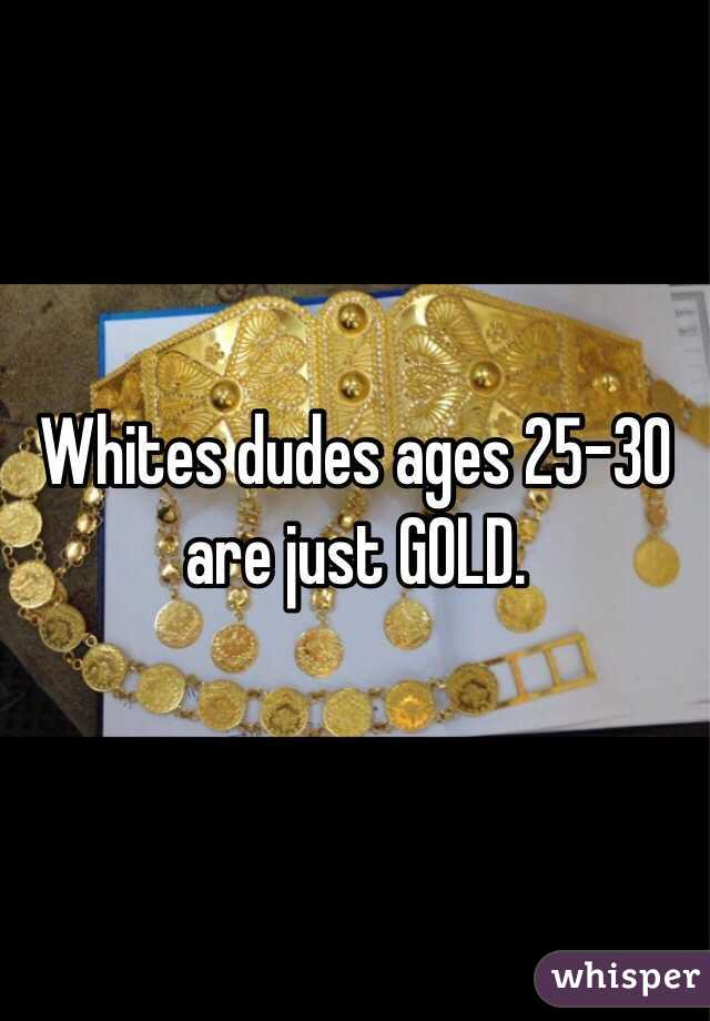 Whites dudes ages 25-30 are just GOLD.