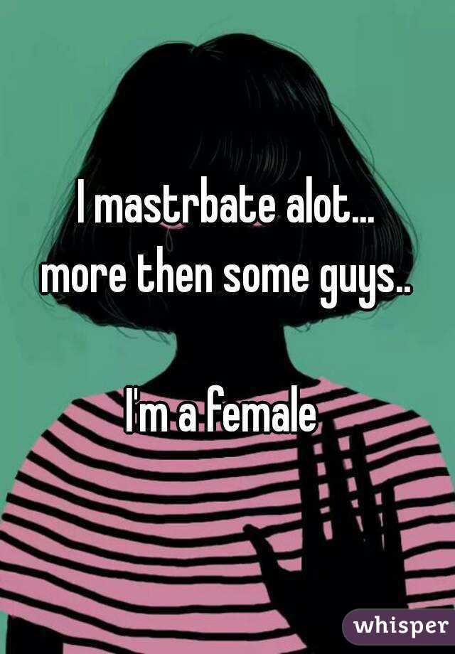 I mastrbate alot... more then some guys..  I'm a female