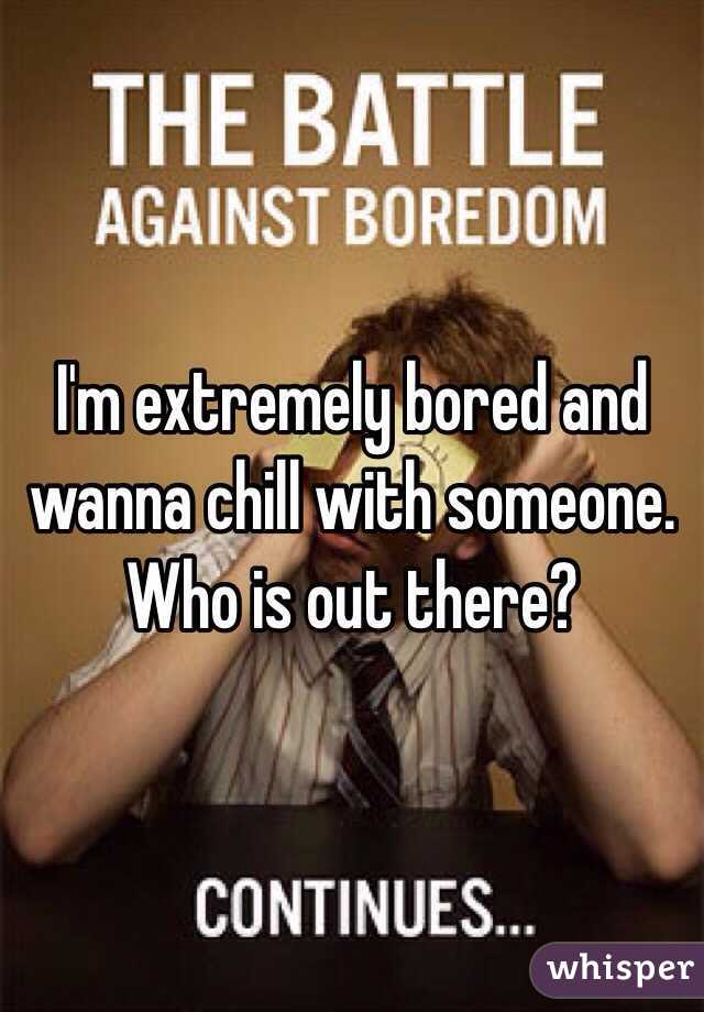 I'm extremely bored and wanna chill with someone. Who is out there?