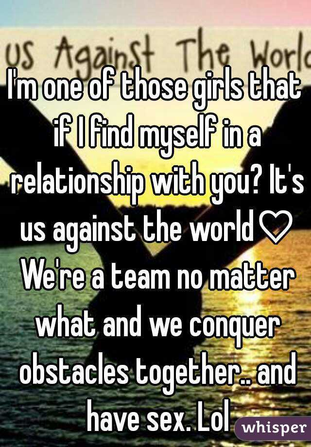 I'm one of those girls that if I find myself in a relationship with you? It's us against the world♡ We're a team no matter what and we conquer obstacles together.. and have sex. Lol