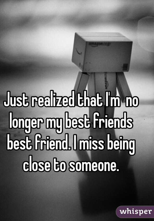 Just realized that I'm  no longer my best friends best friend. I miss being close to someone.