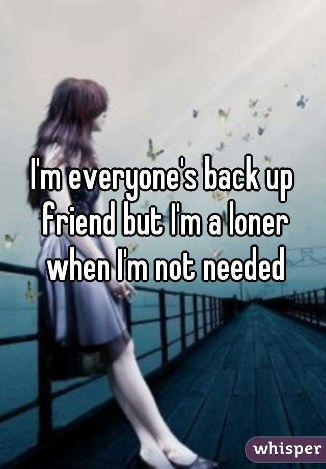 I'm everyone's back up friend but I'm a loner when I'm not needed