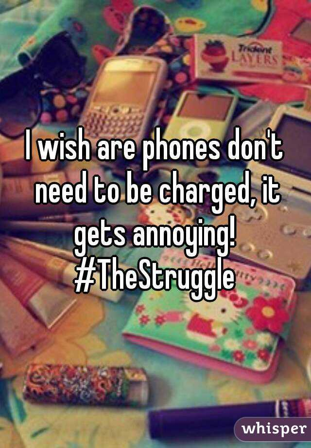 I wish are phones don't need to be charged, it gets annoying!  #TheStruggle