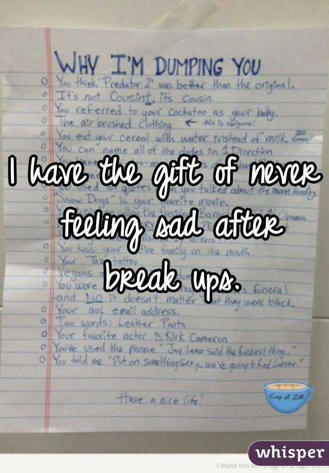 I have the gift of never feeling sad after break ups.