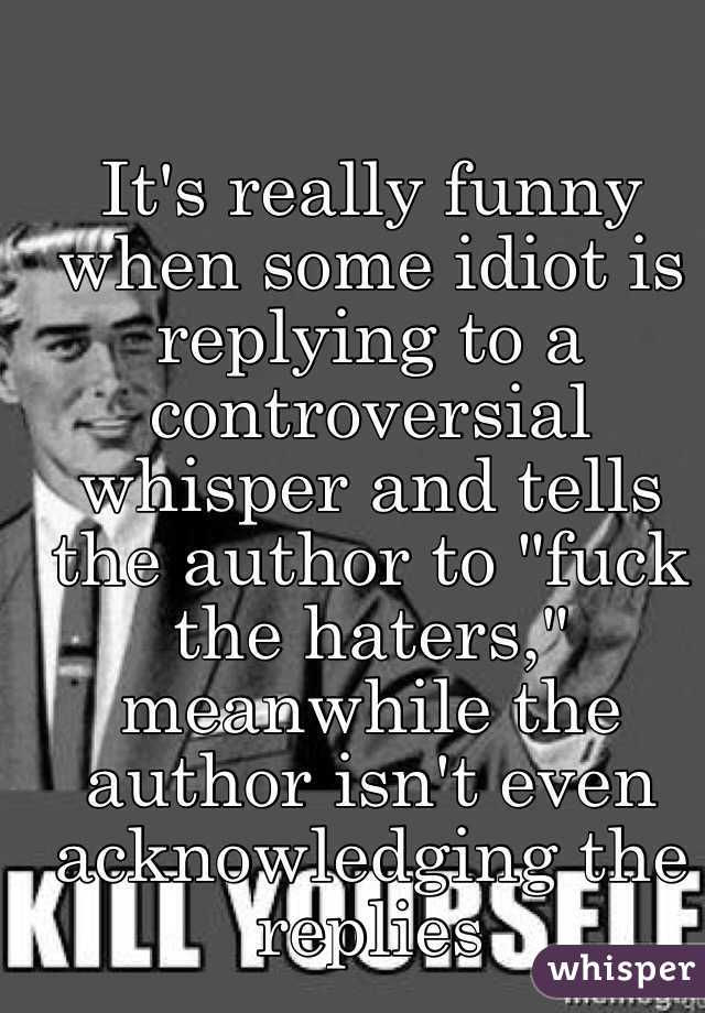 "It's really funny when some idiot is replying to a controversial whisper and tells the author to ""fuck the haters,"" meanwhile the author isn't even acknowledging the replies"