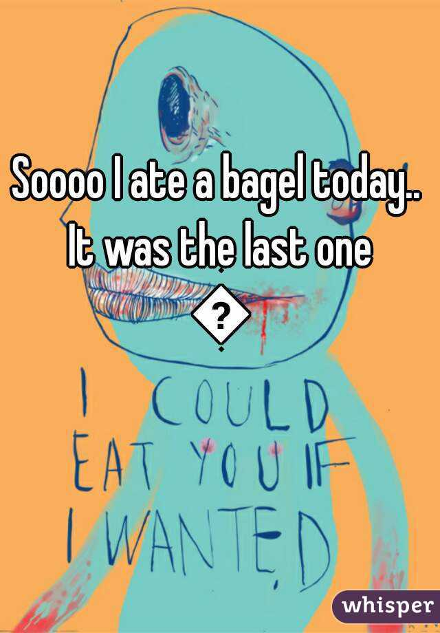 Soooo I ate a bagel today.. It was the last one 😦