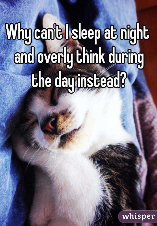 Why can't I sleep at night and overly think during the day instead?