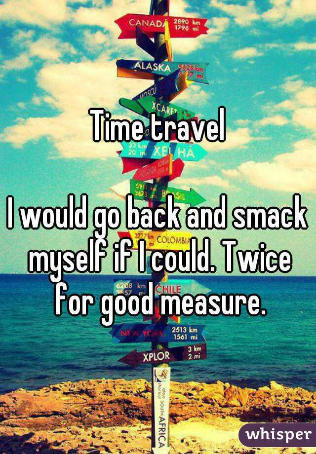 Time travel  I would go back and smack myself if I could. Twice for good measure.