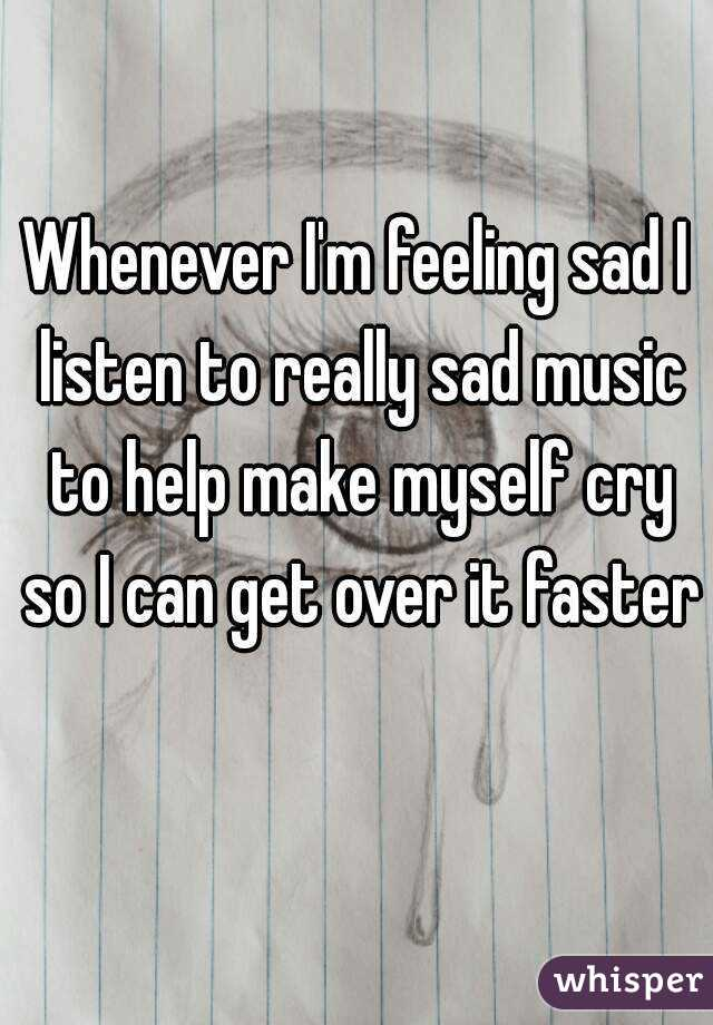Whenever I'm feeling sad I listen to really sad music to help make myself cry so I can get over it faster