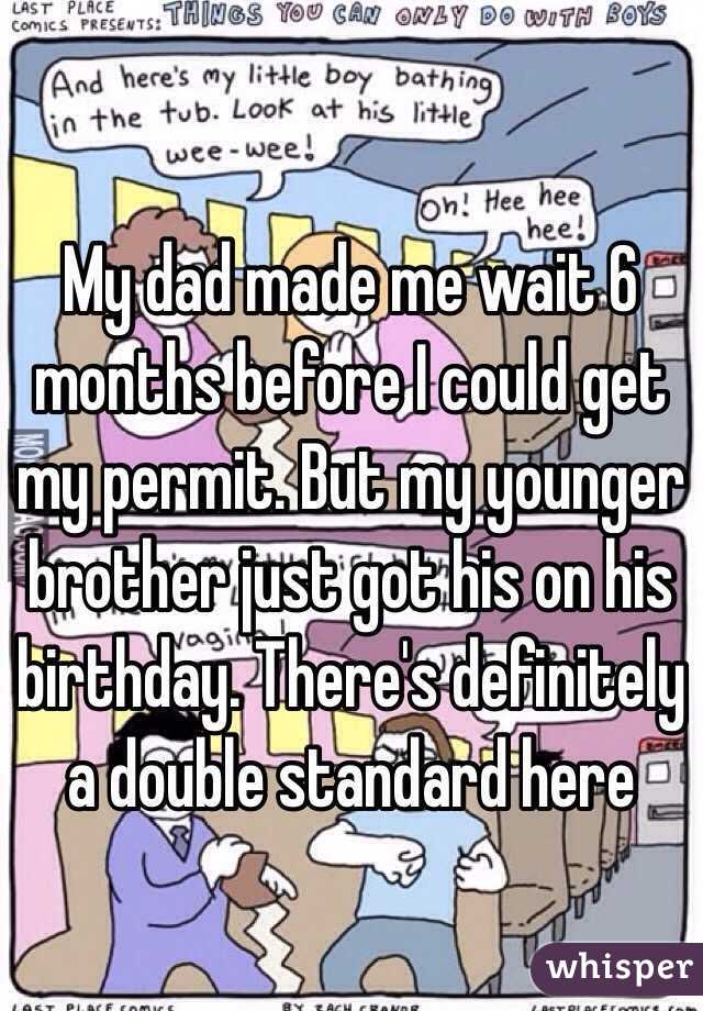 My dad made me wait 6 months before I could get my permit. But my younger brother just got his on his birthday. There's definitely a double standard here