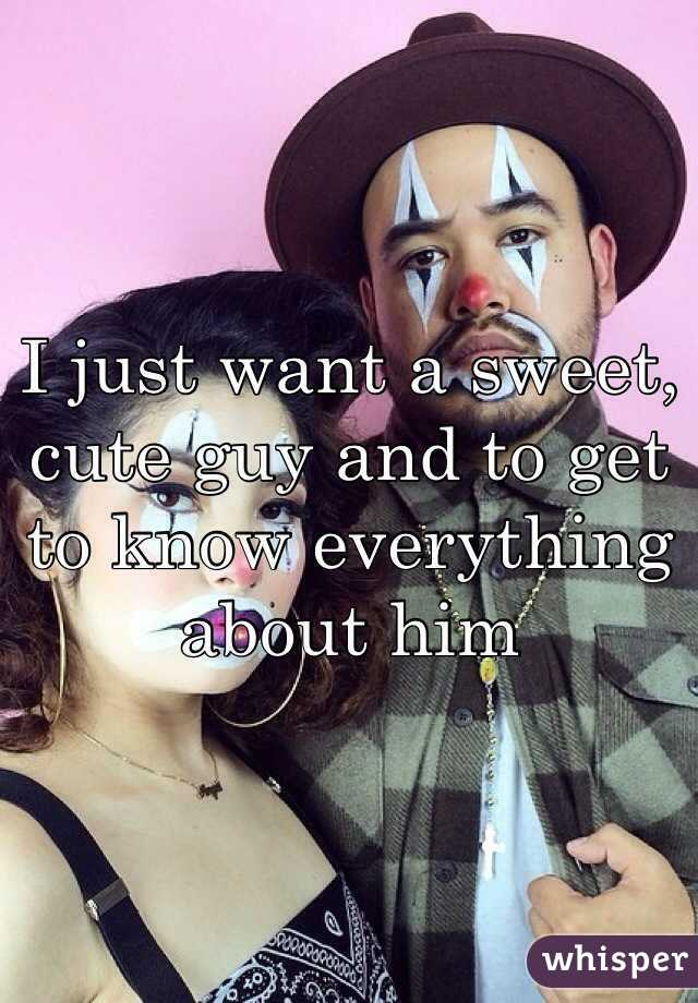 I just want a sweet, cute guy and to get to know everything about him