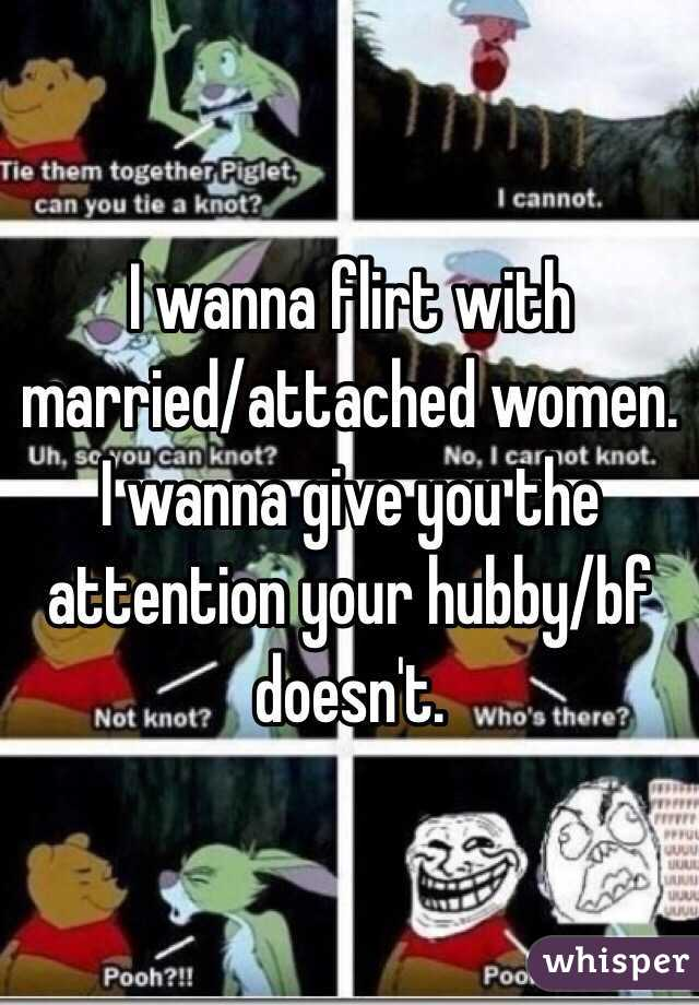 I wanna flirt with married/attached women.  I wanna give you the attention your hubby/bf doesn't.