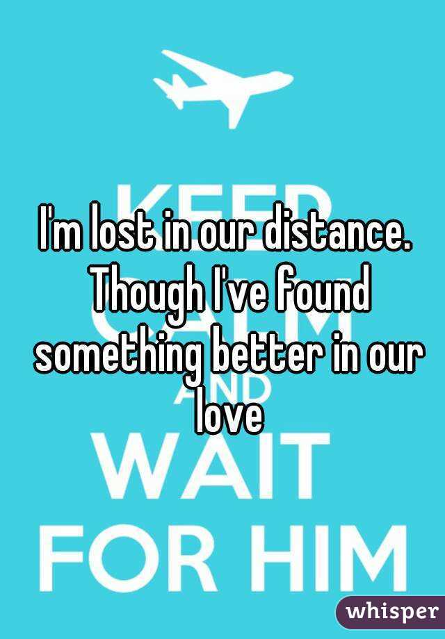 I'm lost in our distance. Though I've found something better in our love