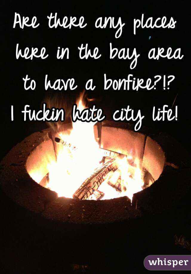 Are there any places here in the bay area to have a bonfire?!? I fuckin hate city life!