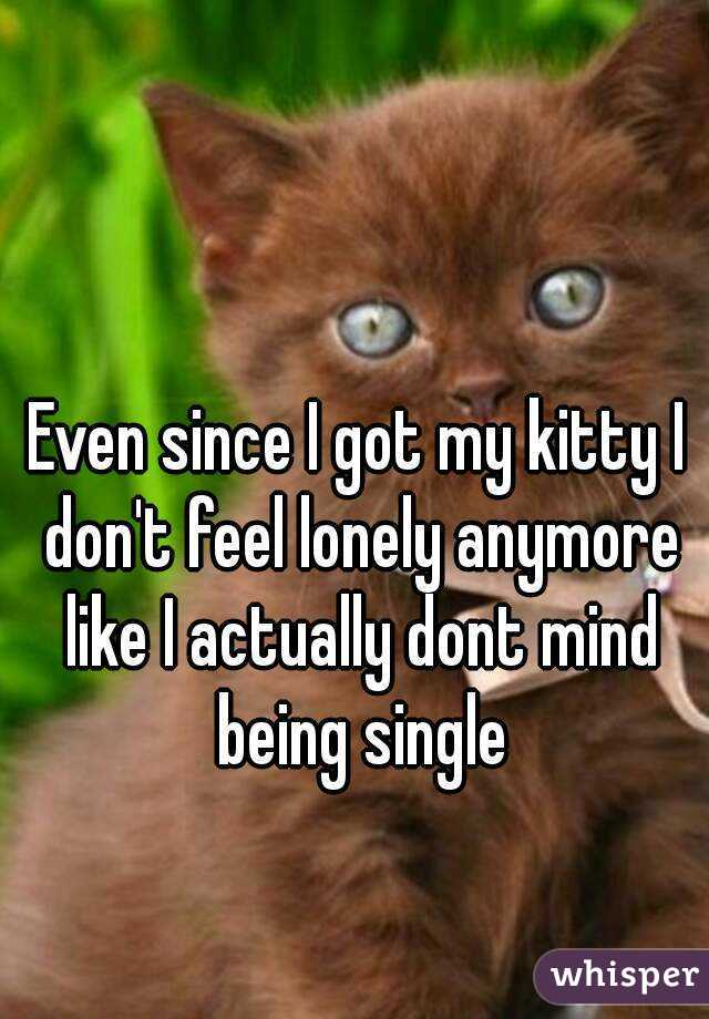 Even since I got my kitty I don't feel lonely anymore like I actually dont mind being single