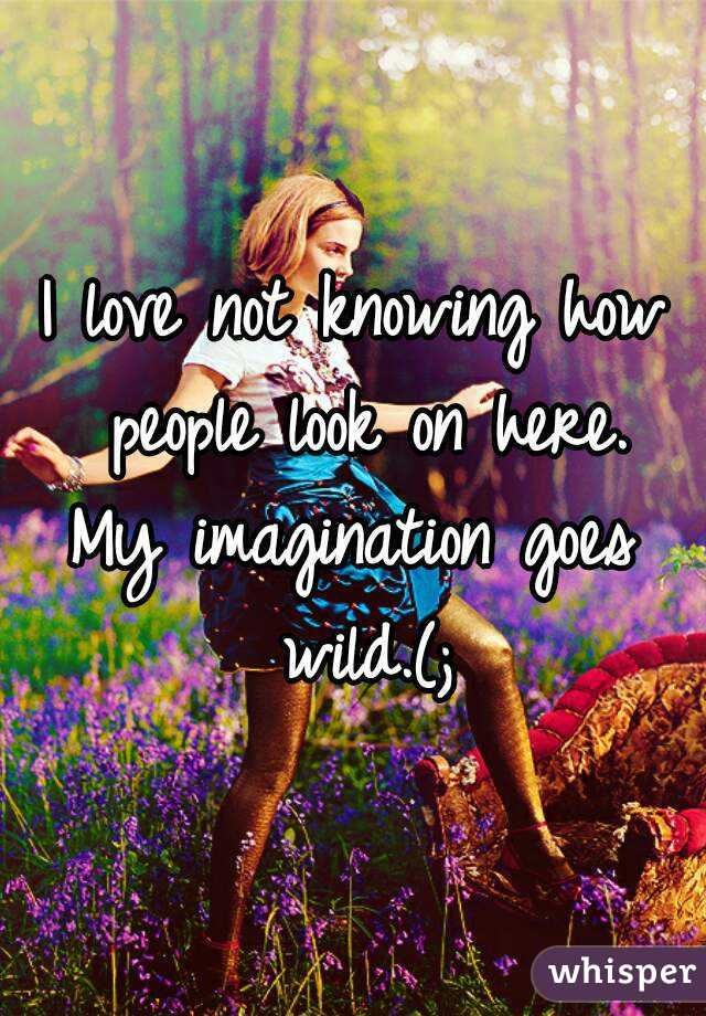 I love not knowing how people look on here. My imagination goes wild.(;