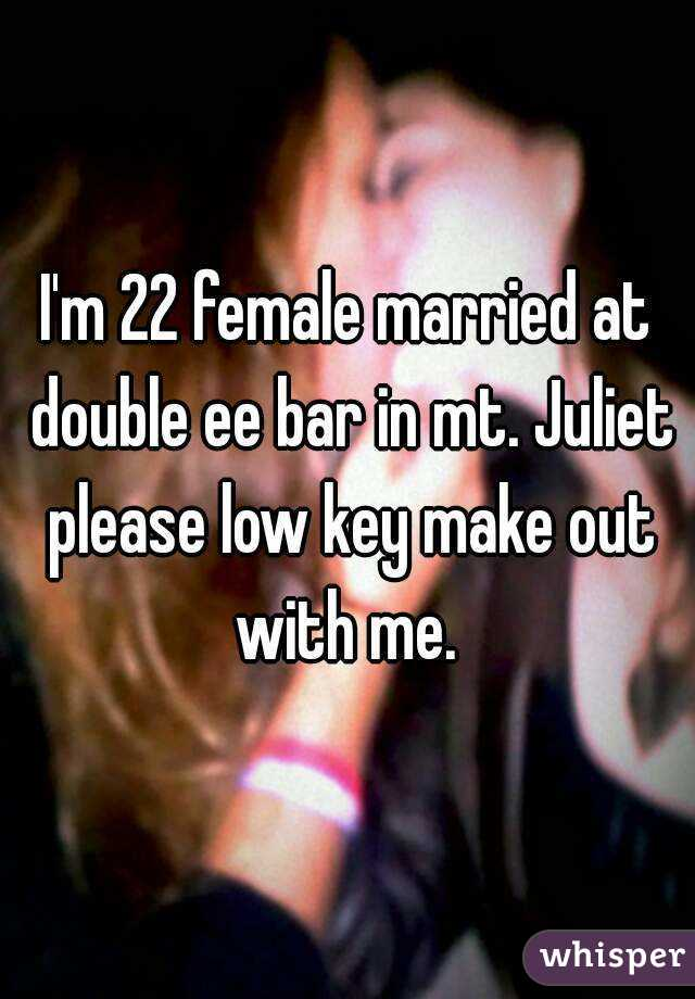 I'm 22 female married at double ee bar in mt. Juliet please low key make out with me.