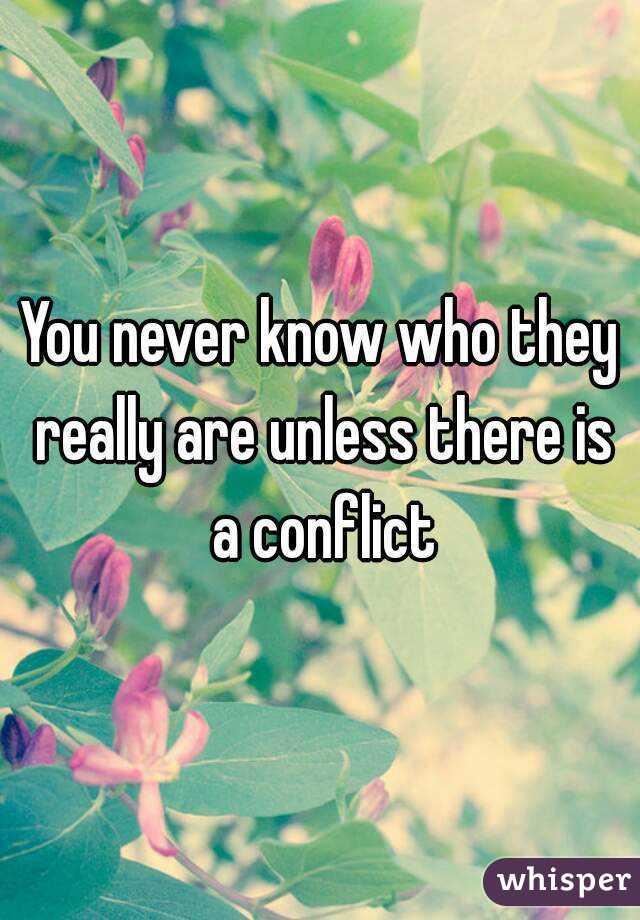 You never know who they really are unless there is a conflict