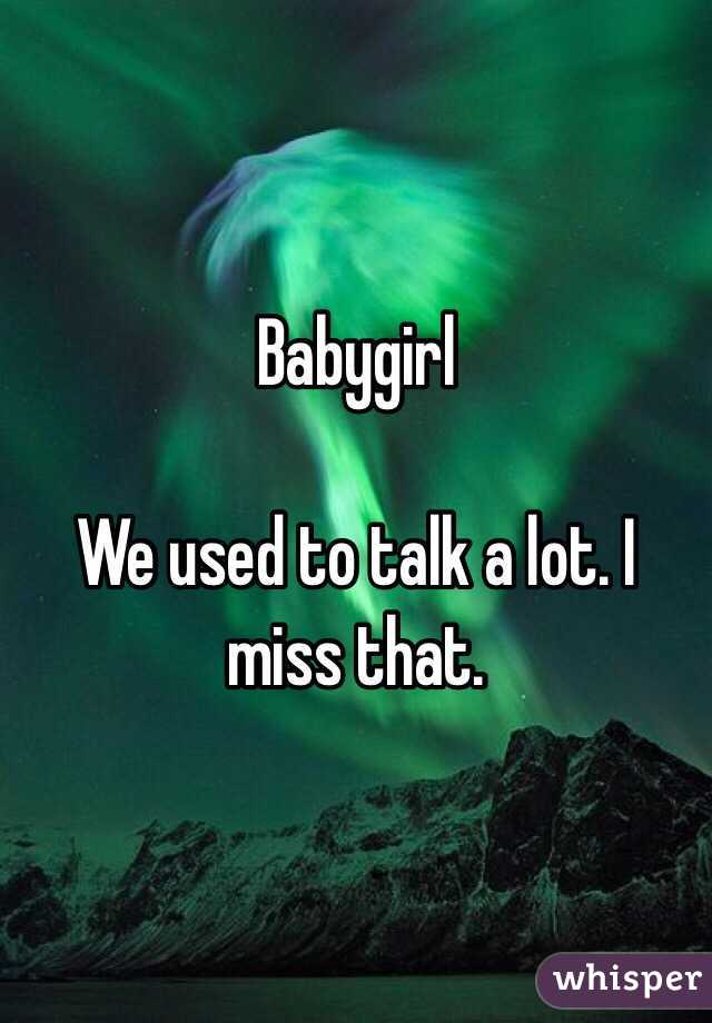 Babygirl  We used to talk a lot. I miss that.