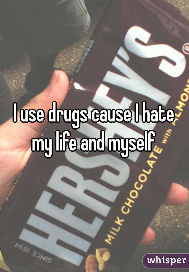 I use drugs cause I hate my life and myself