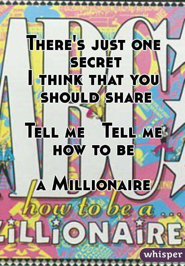 There's just one secret I think that you should share  Tell me   Tell me how to be  a Millionaire