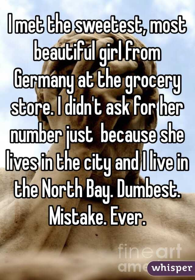 I met the sweetest, most beautiful girl from Germany at the grocery store. I didn't ask for her number just  because she lives in the city and I live in the North Bay. Dumbest. Mistake. Ever.